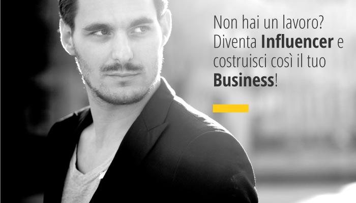 Non hai un lavoro? Diventare Influencer è una valida soluzione per costruire il tuo Business!