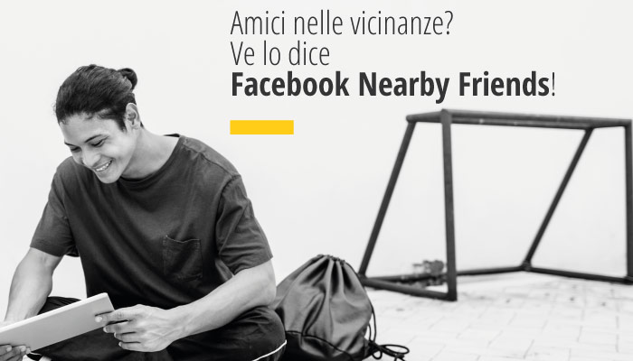 Amici nelle vicinanze? Ve lo dice Facebook Nearby Friends!