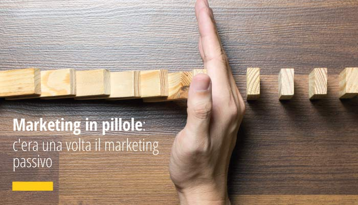 Marketing In Pillole: C'era Una Volta Il Marketing Passivo