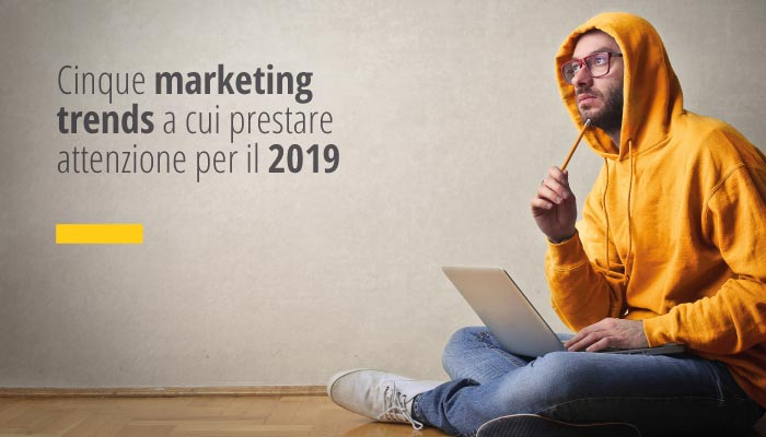 Cinque Marketing Trends A Cui Prestare Attenzione Per Il 2019