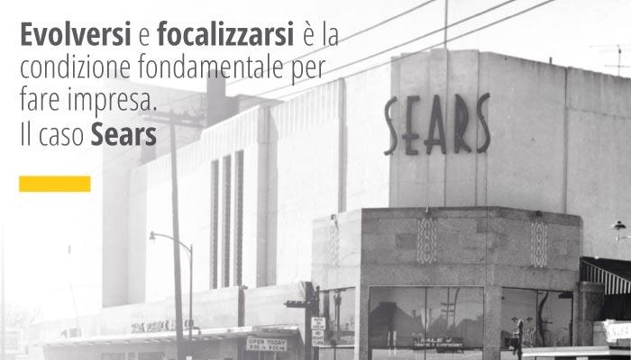 Evolversi e focalizzarsi è la condizione fondamentale per fare impresa. Il caso Sears