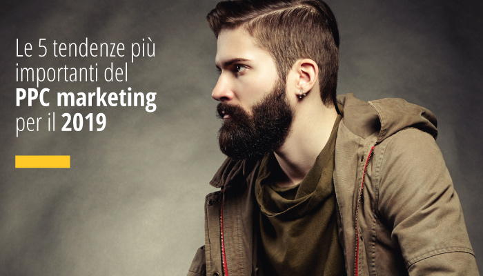 Le 5 Tendenze Più Importanti Del PPC Marketing Per Il 2019