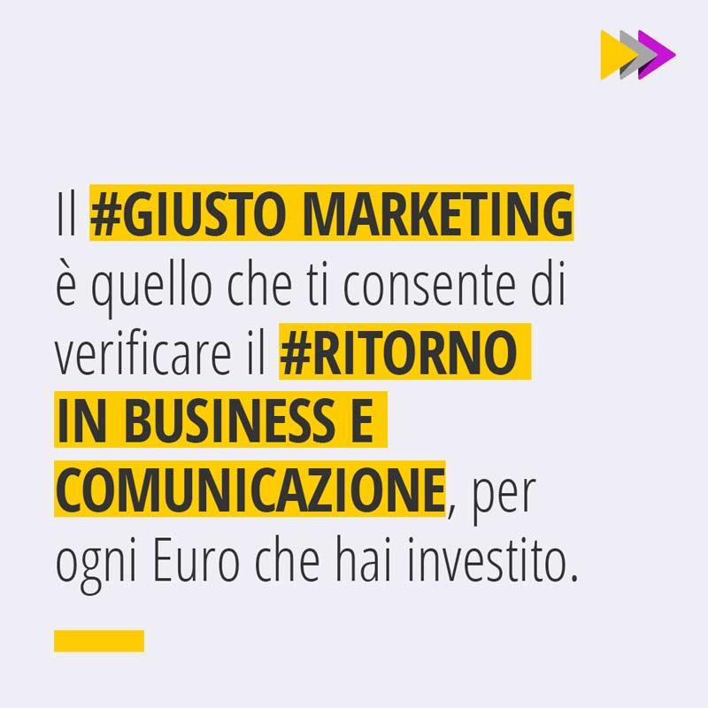 Il #GIUSTO MARKETING è quello che ti consente di verificare il #RITORNO IN BUSINESS E COMUNICAZIONE, per ogni Euro che hai investito.