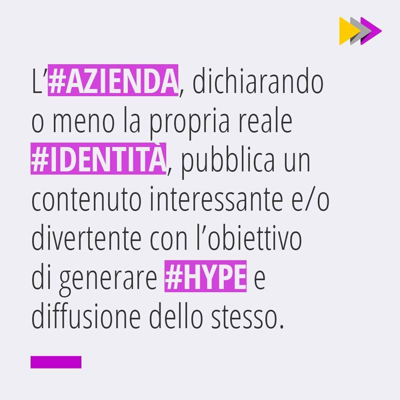 L'#AZIENDA, dichiarando o meno la propria reale #IDENTITÀ, pubblica un contenuto interessante e/o divertente con l'obiettivo di generare #HYPE e diffusione dello stesso.