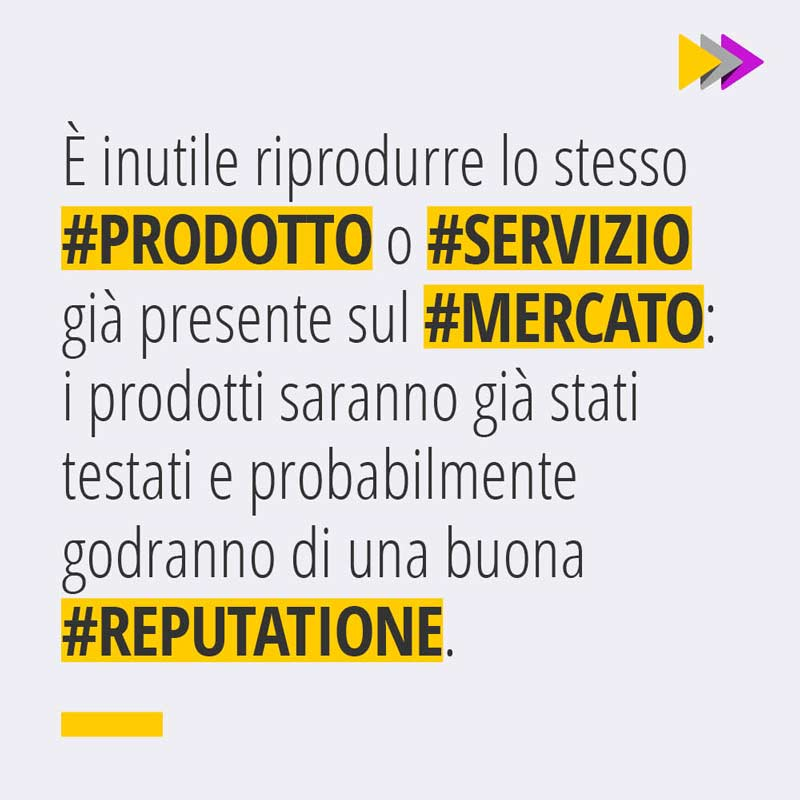 È inutile riprodurre lo stesso #PRODOTTO o #SERVIZIO già presente sul #MERCATO: i prodotti saranno già stati testati e probabilmente godranno di una buona #REPUTAZIONE.