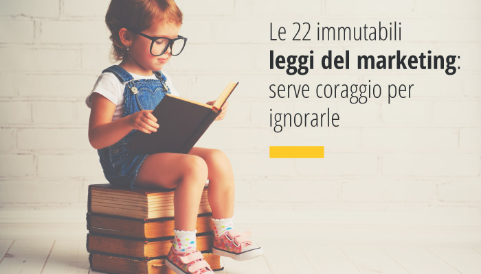 Le 22 Immutabili Leggi Del Marketing: Serve Coraggio Per Ignorarle