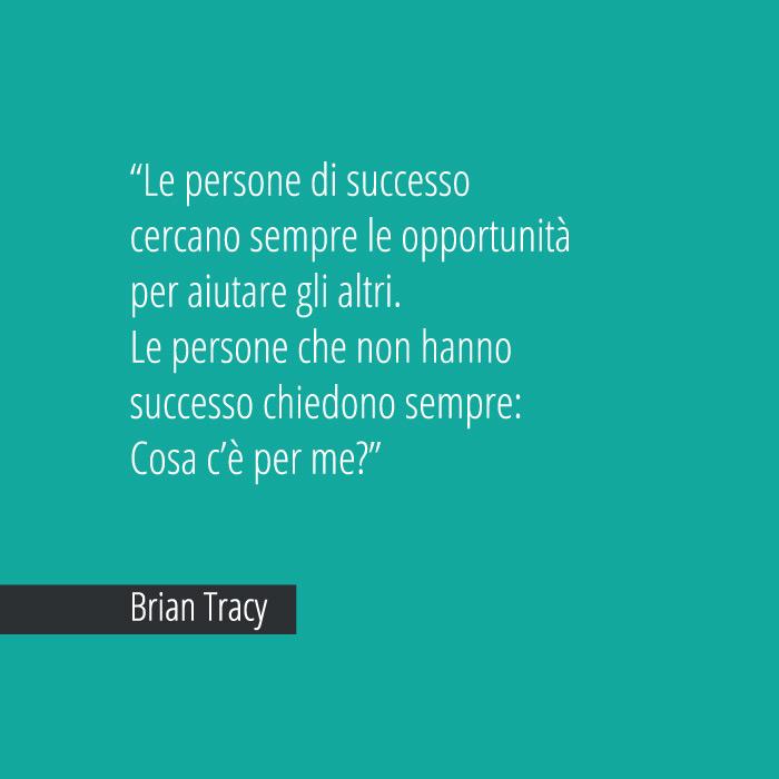 Le Persone Di Successo Cercano Sempre Le Opportunità Per Aiutare Gli Altri. Le Persone Che Non Hanno Successo Chiedono Sempre: Cosa C'è Per Me? Brian Tracy
