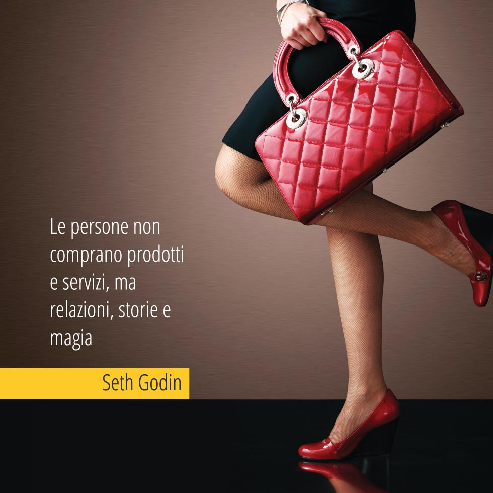 Le persone non comprano prodotti e servizi, ma relazioni, storie e magia. Seth Godin