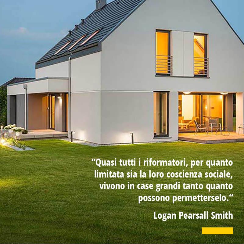 Citazione di Logan Pearsall Smith Quasi tutti i riformatori per quanto limitata sia la loro coscienza sociale vivono in case grandi tanto quanto possono permetterselo