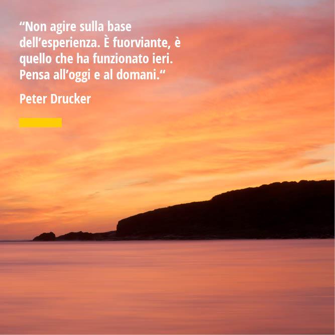 """Citazione di Peter Drucker """"Non agire sulla base dell'esperienza. È fuorviante, è quello che ha funzionato ieri. Pensa all'oggi e al domani. """""""