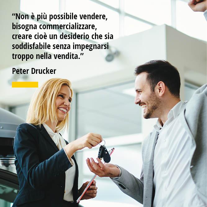 Citazione di Peter Drucker Non è più possibile vendere bisogna commercializzare creare cioè un desiderio che sia soddisfabile senza impegnarsi troppo nella vendita