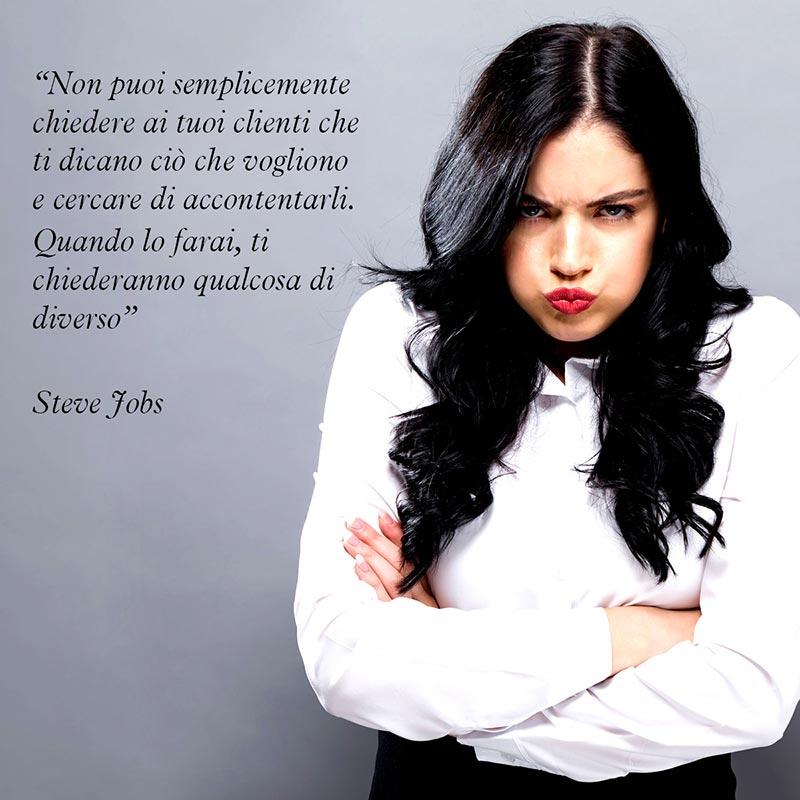"""Una bellissima citazione di Steve Jobs """"Non puoi semplicemente chiedere ai tuoi clienti che ti dicano ciò che vogliono e cercare di accontentarli. Quando lo farai, ti chiederanno qualcosa di diverso"""""""