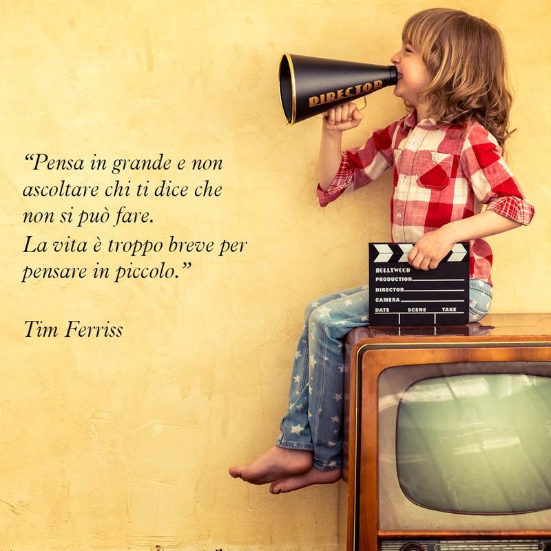 """Citazione di Tim Ferriss """"Pensa in grande e non ascoltare chi ti dice che non si può fare. La vita è troppo breve per pensare in piccolo."""""""