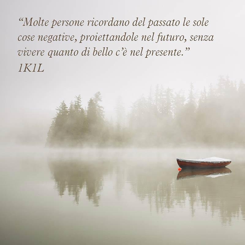 """""""Molte persone ricordano del passato le sole cose negative, proiettandole nel futuro, senza vivere quanto di bello c'è nel presente."""" (1K1L)"""