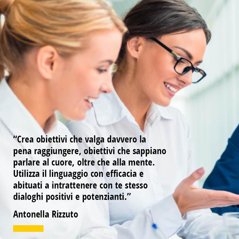 """Citazione di Antonella Rizzuto """"Crea obiettivi che valga davvero la pena raggiungere, obiettivi che sappiano parlare al cuore, oltre che alla mente. Utilizza il linguaggio con efficacia e abituati a intrattenere con te stesso dialoghi positivi e potenzianti."""""""