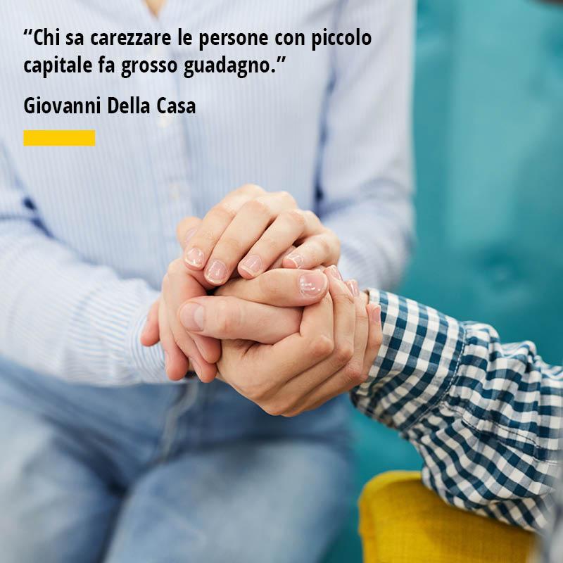 """Citazione di Giovanni Della Casa """"Chi sa carezzare le persone con piccolo capitale fa grosso guadagno."""""""
