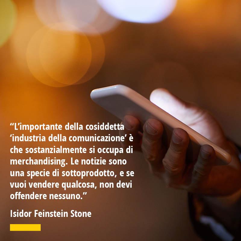 Citazione di Isidor Feinstein Stone L'importante della cosiddetta 'industria della comunicazione' è che sostanzialmente si occupa di merchandising. Le notizie sono una specie di sottoprodotto, e se vuoi vendere qualcosa, non devi offendere nessuno