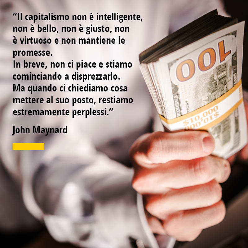 """Citazione di John Maynard """"Il capitalismo non è intelligente, non è bello, non è giusto, non è virtuoso e non mantiene le promesse. In breve, non ci piace e stiamo cominciando a disprezzarlo. Ma quando ci chiediamo cosa mettere al suo posto, restiamo estremamente perplessi."""""""
