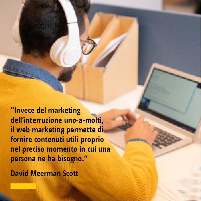 Citazioni di David Meerman Scott Invece del marketing dell'interruzione uno-a-molti, il web marketing permette di fornire contenuti utili proprio nel preciso momento in cui una persona ne ha bisogno